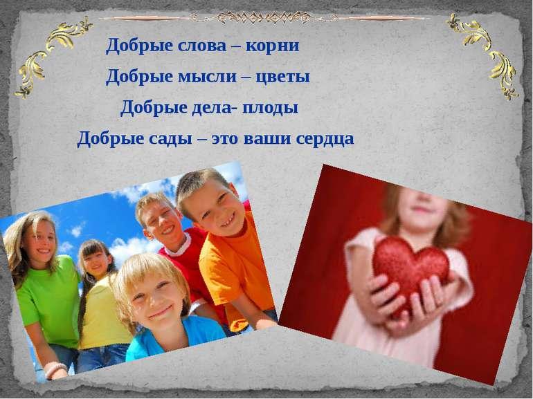 Добрые слова – корни Добрые мысли – цветы Добрые дела- плоды Добрые сады – эт...