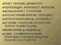 ПОЕТ, ПРОЗАЇК, ДРАМАТУРГ ПЕРЕКЛАДАЧ, ЖУРНАЛІСТ, ФІЛОСОФ ФОЛЬКЛОРИСТ, ЕТНОГРАФ...
