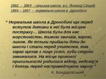 1862 - 1864 - сільська школа в с. Ясениці Сільній 1864 – 1867 - нормальна шко...