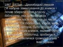 """1867 -1875рр. - Дрогобицька гімназія """"Я набрав замилування до книжок і почав ..."""
