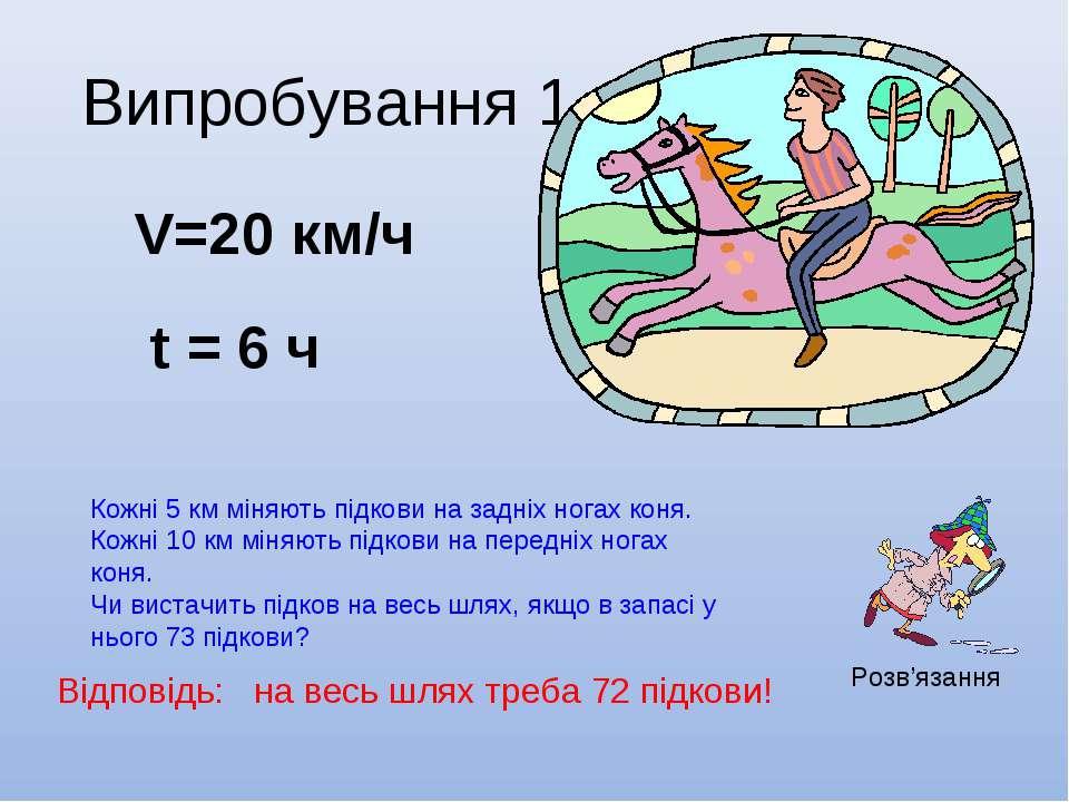 Випробування 1 V=20 км/ч t = 6 ч Кожні 5 км міняють підкови на задніх ногах к...