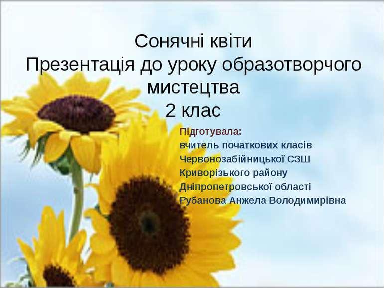Сонячні квіти Презентація до уроку образотворчого мистецтва 2 клас Підготувал...