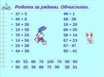 Робота за рядами. Обчислити. 37 + 3 49 + 1 45 + 8 58 - 36 34 + 26 19 + 19 15 ...