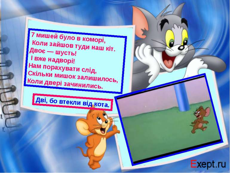 7 мишей було в коморі, Коли зайшов туди наш кіт. Двоє — шусть! І вже надворі!...