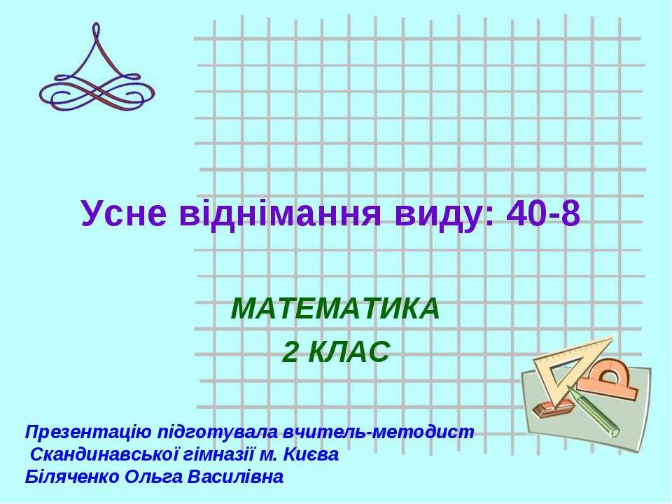 Усне віднімання виду: 40-8 МАТЕМАТИКА 2 КЛАС Презентацію підготувала вчитель-...