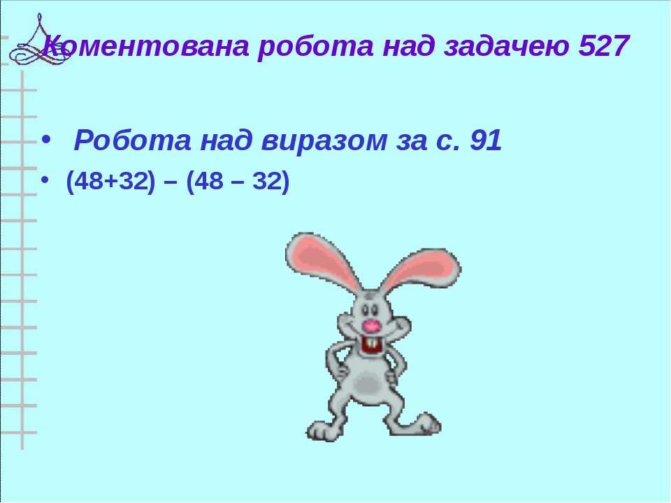 Коментована робота над задачею 527 Робота над виразом за с. 91 (48+32) – (48 ...