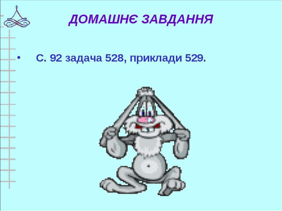 ДОМАШНЄ ЗАВДАННЯ С. 92 задача 528, приклади 529.