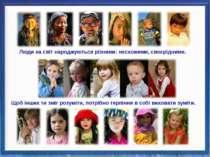 Люди на світ народжуються різними: несхожими, своєрідними. Щоб інших ти зміг ...