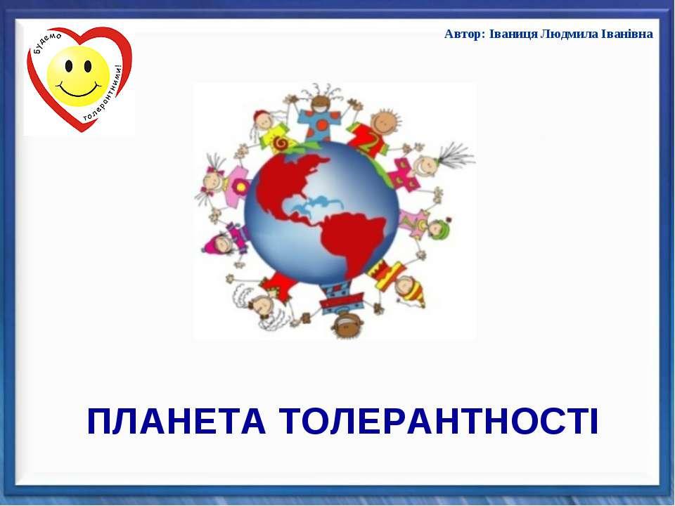 Автор: Іваниця Людмила Іванівна ПЛАНЕТА ТОЛЕРАНТНОСТІ