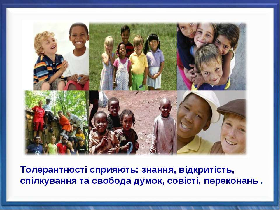 Толерантності сприяють: знання, відкритість, спілкування та свобода думок, со...