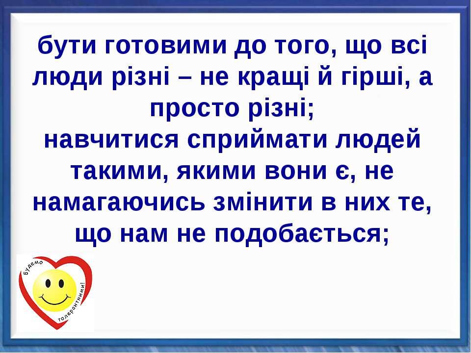 бути готовими до того, що всі люди різні – не кращі й гірші, а просто різні; ...