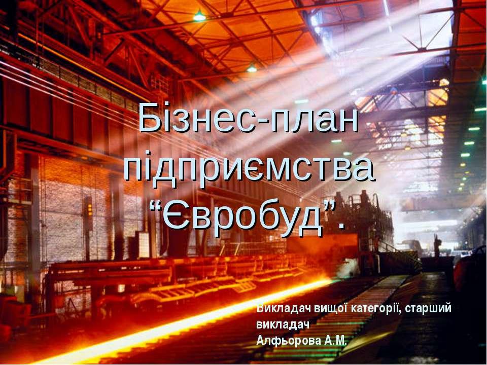 """Бізнес-план підприємства """"Євробуд"""". Викладач вищої категорії, старший виклада..."""