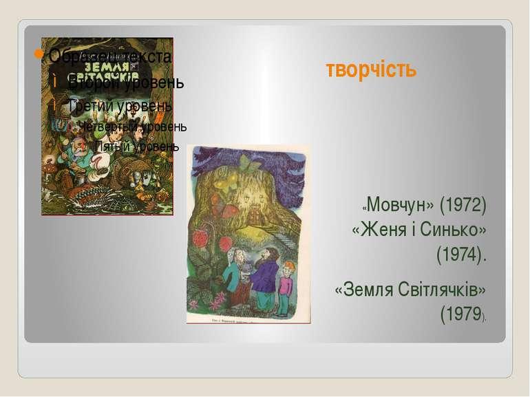 творчість «Мовчун» (1972) «Женя і Синько» (1974). «Земля Світлячків» (1979).