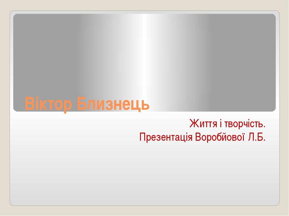 Віктор Близнець Життя і творчість. Презентація Воробйової Л.Б.