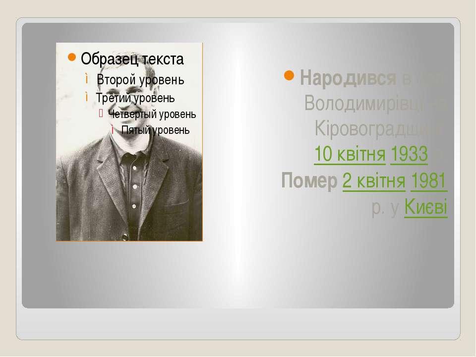 Народився в селі Володимирівці на Кіровоградщині 10 квітня 1933р. Помер 2 кв...