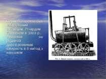 Перший паровоз був побудований англійцем Річардом Тревітіком в 1803 р., працю...