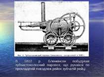 В 1812 р. Бленкінсон побудував зубчастоколесний паровоз, що рухався по прокла...