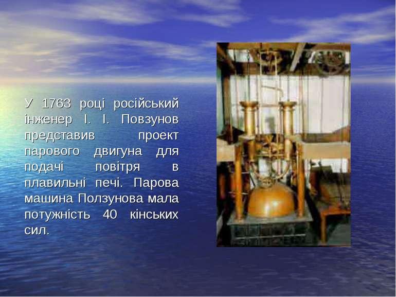 У 1763 році російський інженер І. І. Повзунов представив проект парового двиг...