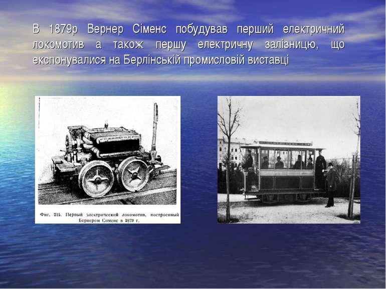 В 1879р Вернер Сіменс побудував перший електричний локомотив а також першу ел...