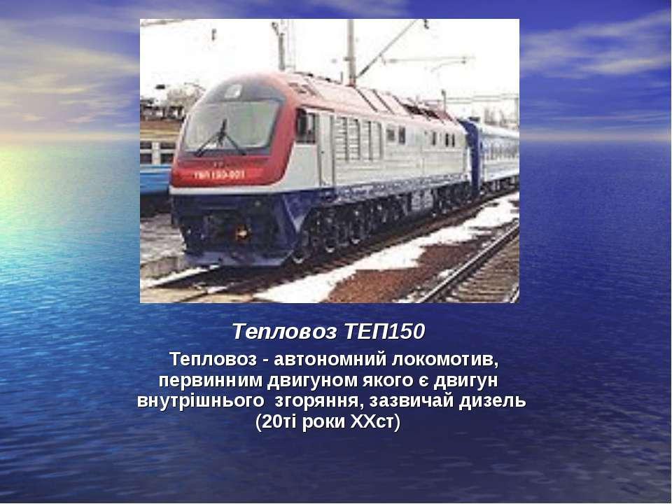Тепловоз ТЕП150 Тепловоз - автономний локомотив, первинним двигуном якого є д...