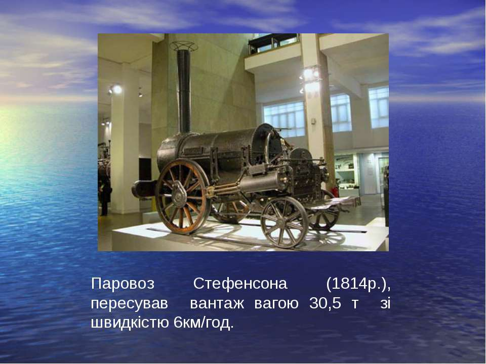 Паровоз Стефенсона (1814р.), пересував вантаж вагою 30,5 т зі швидкістю 6км/год.