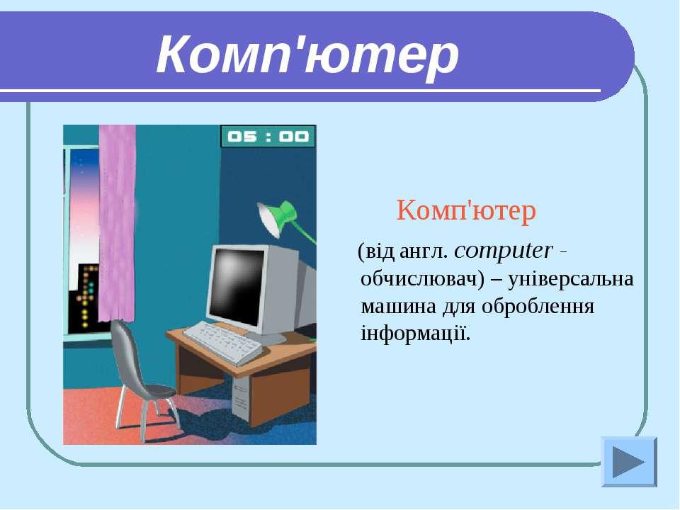 Комп'ютер Комп'ютер (від англ. computer - обчислювач) – універсальна машина д...