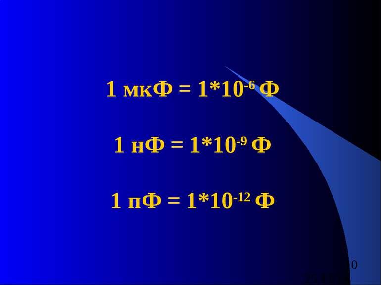 1 мкФ = 1*10-6 Ф 1 нФ = 1*10-9 Ф 1 пФ = 1*10-12 Ф
