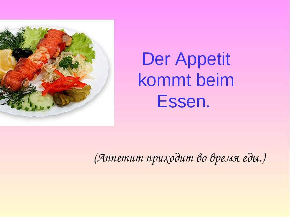 Der Appetit kommt beim Essen. (Аппетит приходит во время еды.)