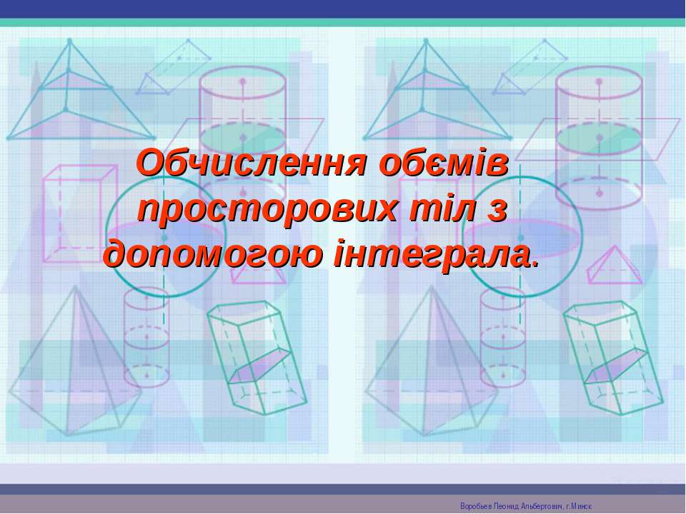 Обчислення обємів просторових тіл з допомогою інтеграла. Воробьев Леонид Альб...