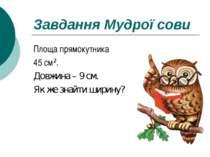 Завдання Мудрої сови Площа прямокутника 45 см². Довжина – 9 см. Як же знайти ...