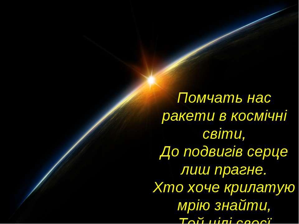 Помчать нас ракети в космічні світи, До подвигів серце лиш прагне. Хто хоче к...