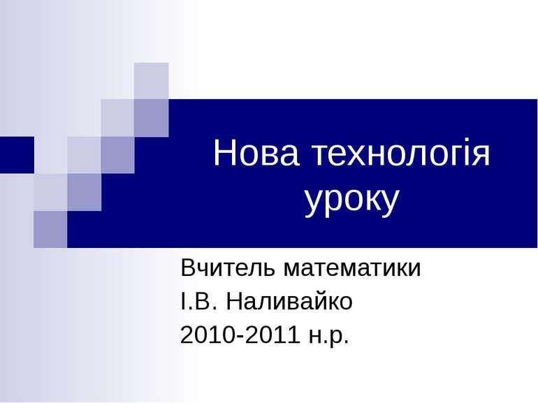 Нова технологія уроку Вчитель математики І.В. Наливайко 2010-2011 н.р.