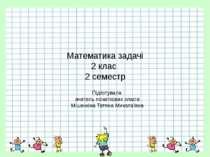 Математика задачі 2 клас 2 семестр Підготувала вчитель початкових класів Міше...