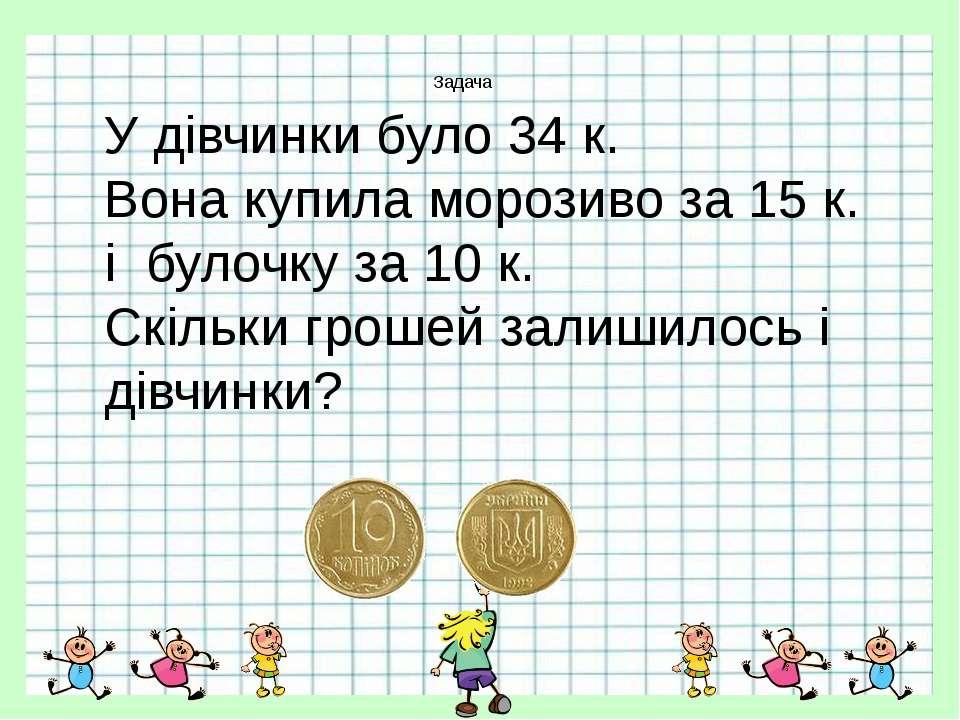 Задача У дівчинки було 34 к. Вона купила морозиво за 15 к. і булочку за 10 к....