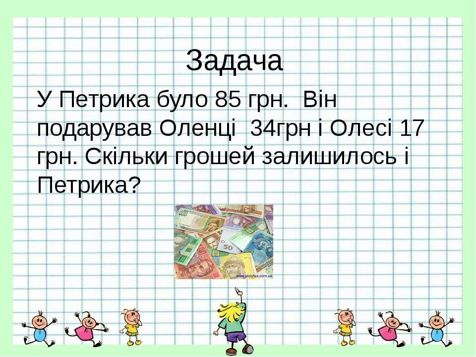 Задача У Петрика було 85 грн. Він подарував Оленці 34грн і Олесі 17 грн. Скіл...