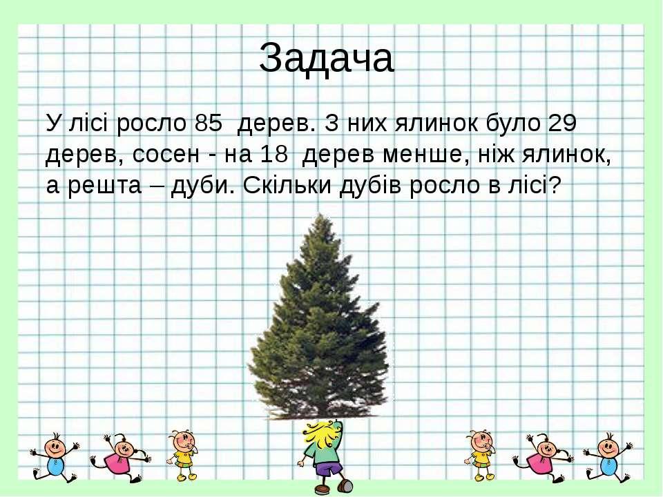 Задача У лісі росло 85 дерев. З них ялинок було 29 дерев, сосен - на 18 дерев...