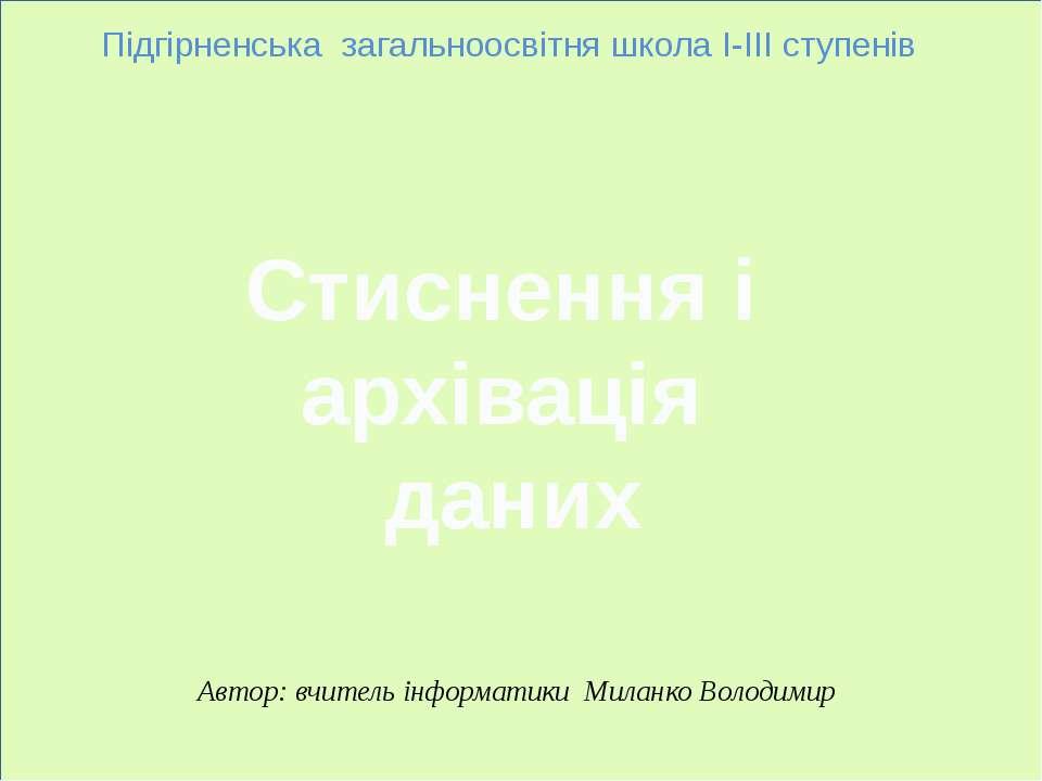 Стиснення і архівація даних Підгірненська загальноосвітня школа І-ІІІ ступені...