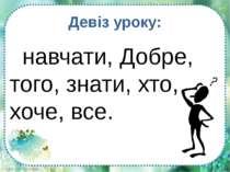 навчати, Добре, того, знати, хто, хоче, все. Девіз уроку: FokinaLida.75@mail.ru