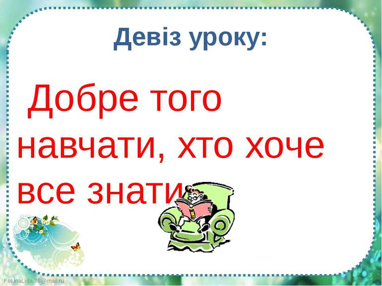 Добре того навчати, хто хоче все знати. Девіз уроку: FokinaLida.75@mail.ru