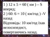 1 ) 12 х 5 = 60 ( км ) – S вперед; 2 ) 60: 6 = 10 ( км/год ) -V назад Відпові...