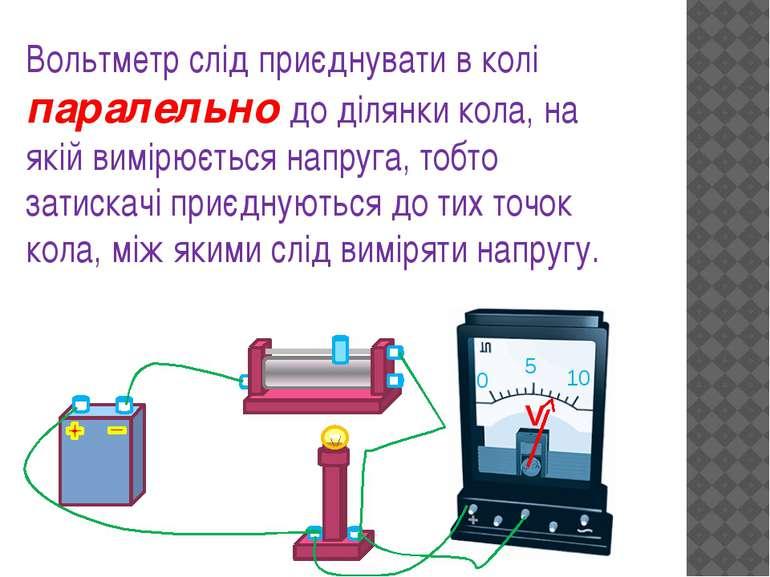 Вольтметр слід приєднувати в колі паралельно до ділянки кола, на якій вимірює...