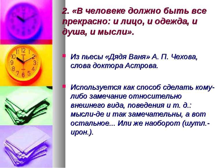 2. «В человеке должно быть все прекрасно: и лицо, и одежда, и душа, и мысли»....
