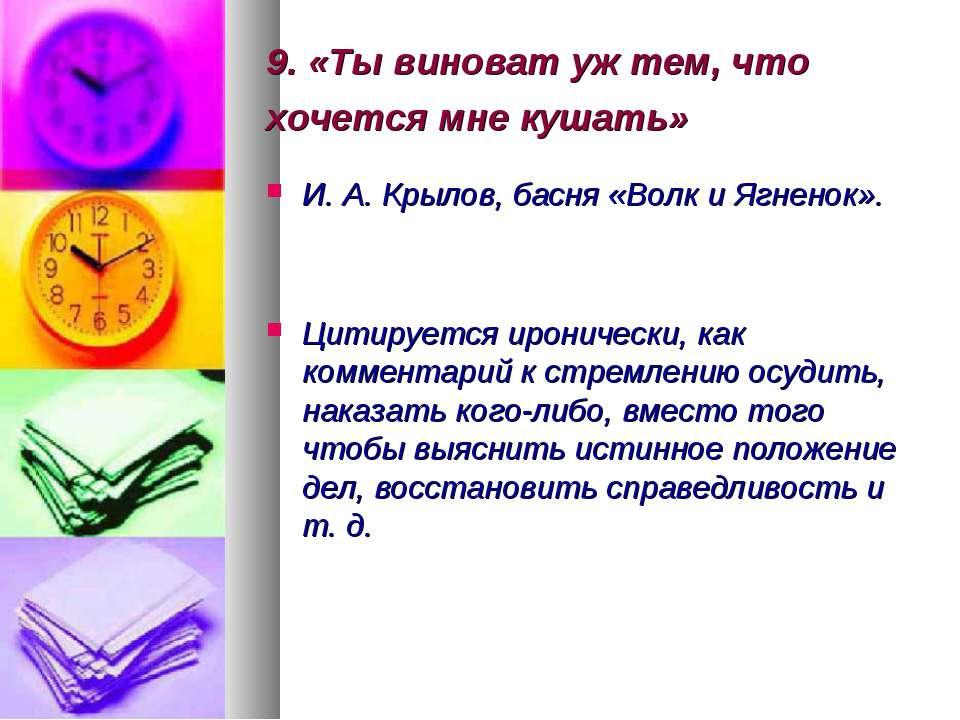 9. «Ты виноват уж тем, что хочется мне кушать» И. А. Крылов, басня «Волк и Яг...