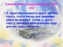 Самостійне опрацювання с. 141-143 А зараз ви опрацюєте другу частину тексту, ...