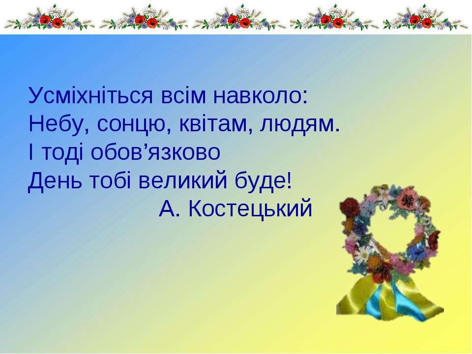 Усміхніться всім навколо: Небу, сонцю, квітам, людям. І тоді обов'язково День...