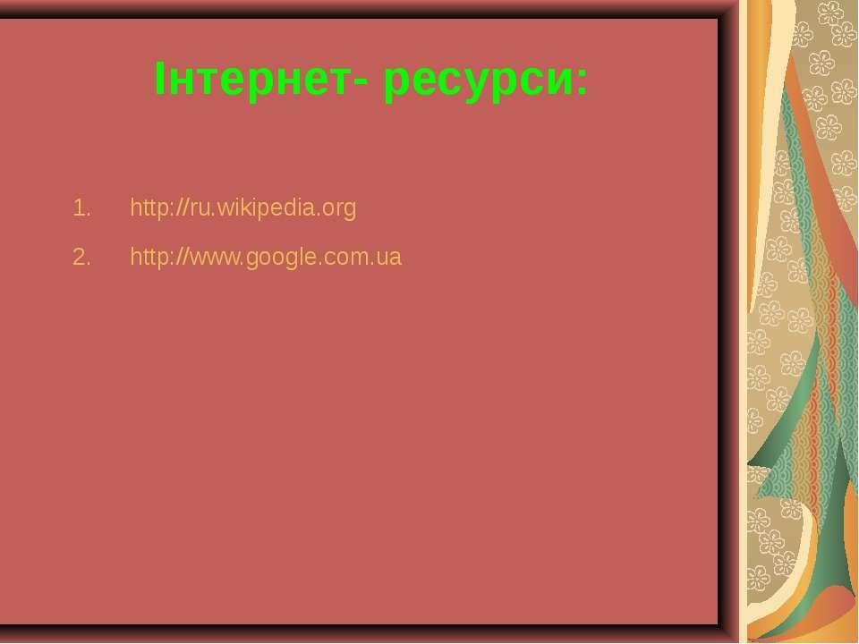 Інтернет- ресурси: http://ru.wikipedia.org http://www.google.com.ua
