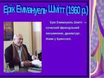 Ерік Еммануель Шмітт— сучасний французький письменник, драматург. Живе уБ...
