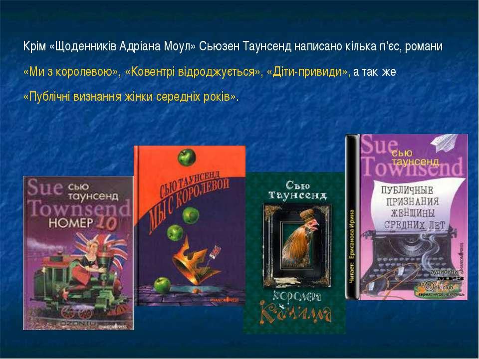 Крім «Щоденників Адріана Моул» Сьюзен Таунсенд написано кілька п'єс, романи «...