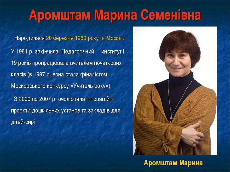 Аромштам Марина Семенівна Народилася 20 березня 1960 року в Москві. У 1981 р....