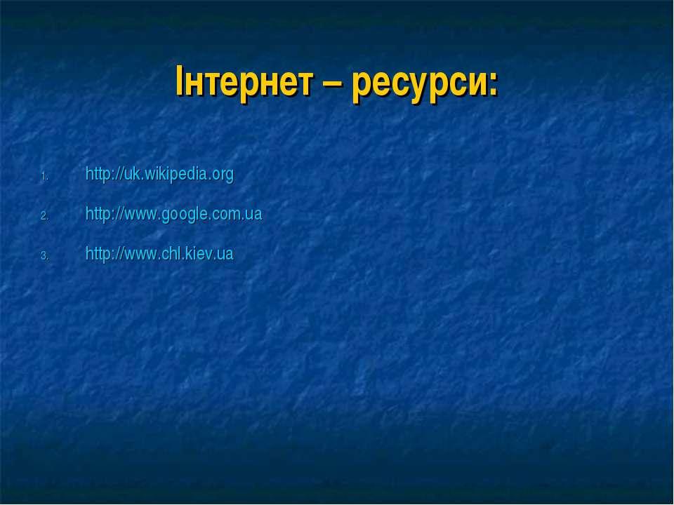 Інтернет – ресурси: http://uk.wikipedia.org http://www.google.com.ua http://w...
